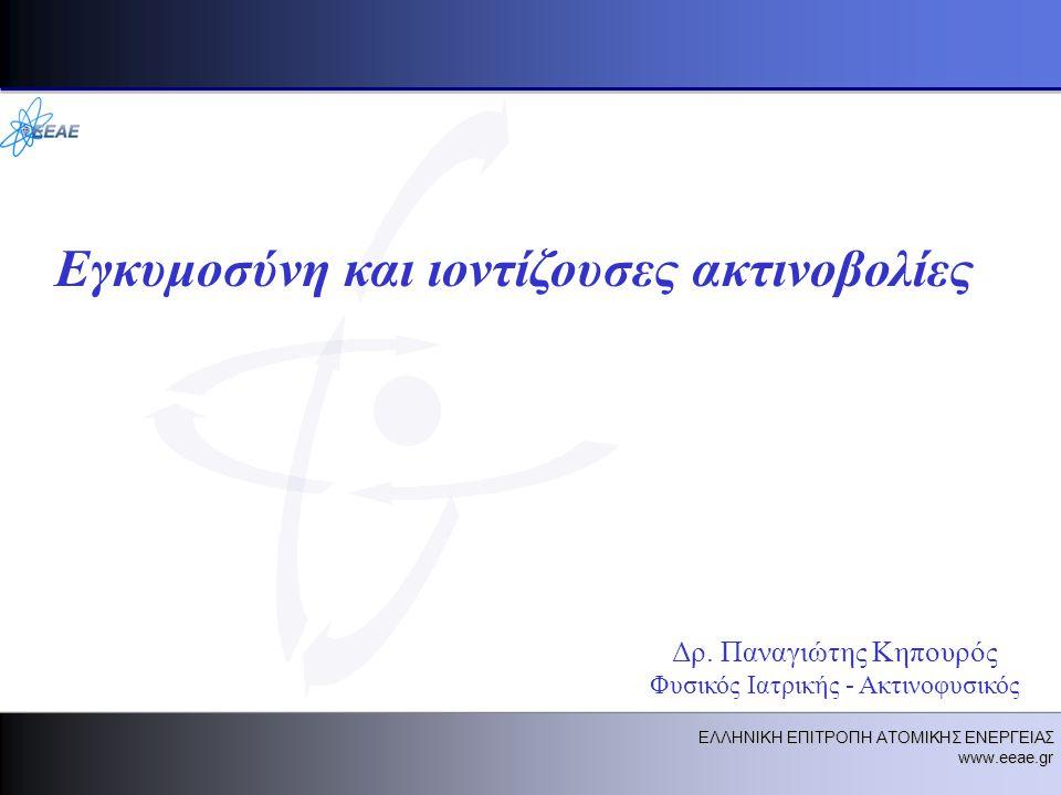 ΕΛΛΗΝΙΚΗ ΕΠΙΤΡΟΠΗ ΑΤΟΜΙΚΗΣ ΕΝΕΡΓΕΙΑΣ www.eeae.gr Εγκυμοσύνη και ιοντίζουσες ακτινοβολίες Δρ.
