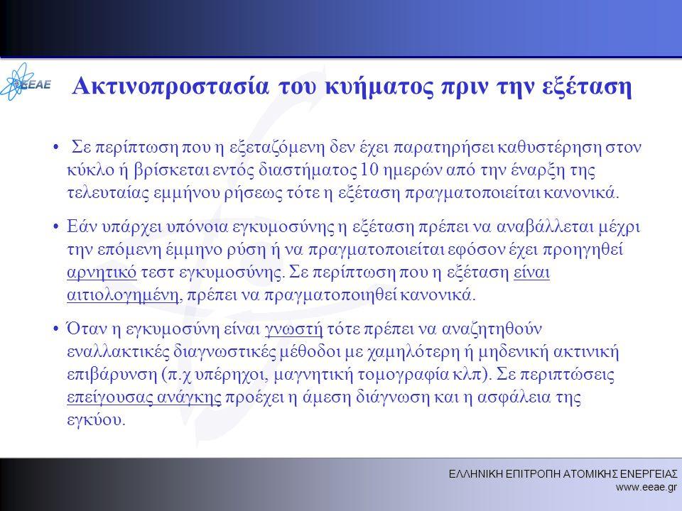 ΕΛΛΗΝΙΚΗ ΕΠΙΤΡΟΠΗ ΑΤΟΜΙΚΗΣ ΕΝΕΡΓΕΙΑΣ www.eeae.gr Ακτινοπροστασία του κυήματος πριν την εξέταση • Σε περίπτωση που η εξεταζόμενη δεν έχει παρατηρήσει καθυστέρηση στον κύκλο ή βρίσκεται εντός διαστήματος 10 ημερών από την έναρξη της τελευταίας εμμήνου ρήσεως τότε η εξέταση πραγματοποιείται κανονικά.