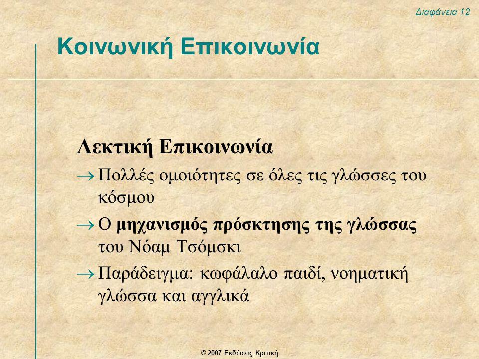 © 2007 Εκδόσεις Κριτική Διαφάνεια 12 Λεκτική Επικοινωνία  Πολλές ομοιότητες σε όλες τις γλώσσες του κόσμου  Ο μηχανισμός πρόσκτησης της γλώσσας του Νόαμ Τσόμσκι  Παράδειγμα: κωφάλαλο παιδί, νοηματική γλώσσα και αγγλικά Κοινωνική Επικοινωνία