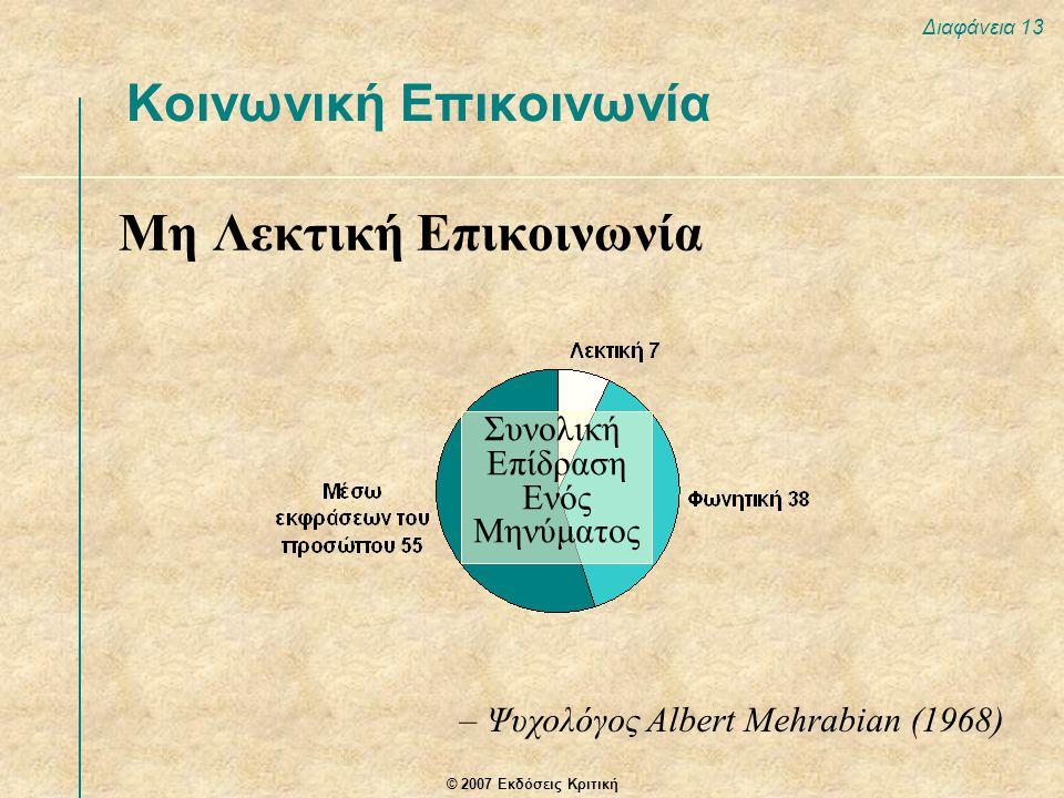 © 2007 Εκδόσεις Κριτική Διαφάνεια 13 Μη Λεκτική Επικοινωνία Κοινωνική Επικοινωνία – Ψυχολόγος Albert Mehrabian (1968) Συνολική Επίδραση Ενός Μηνύματος
