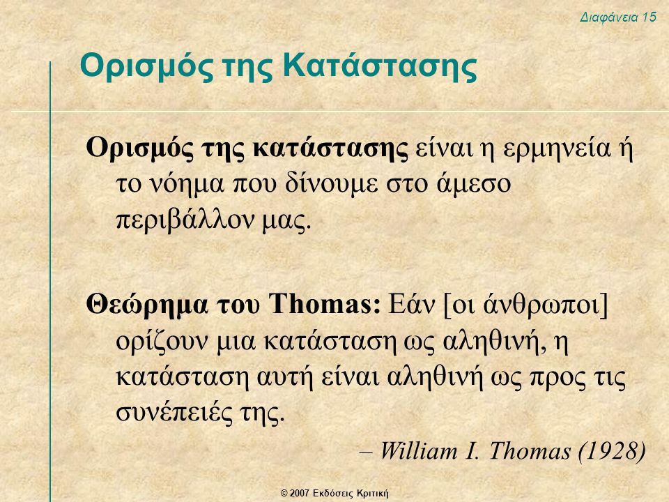 © 2007 Εκδόσεις Κριτική Διαφάνεια 15 Ορισμός της κατάστασης είναι η ερμηνεία ή το νόημα που δίνουμε στο άμεσο περιβάλλον μας. Θεώρημα του Thomas: Εάν