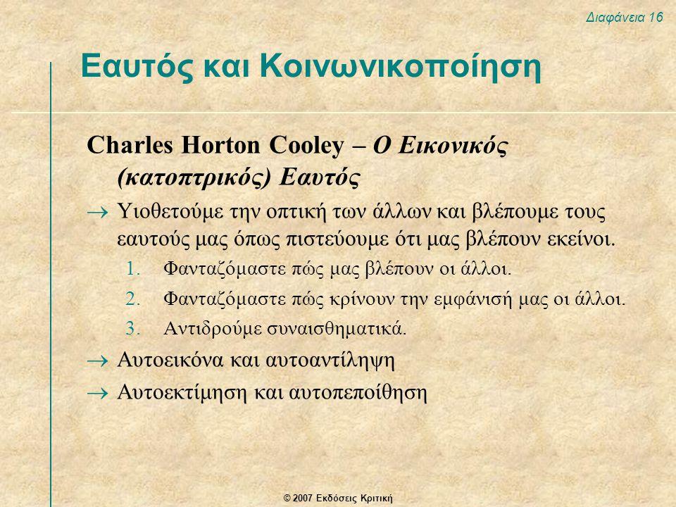 © 2007 Εκδόσεις Κριτική Διαφάνεια 16 Charles Horton Cooley – Ο Εικονικός (κατοπτρικός) Εαυτός  Υιοθετούμε την οπτική των άλλων και βλέπουμε τους εαυτ