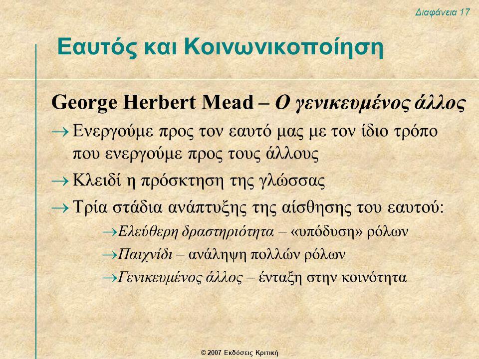 © 2007 Εκδόσεις Κριτική Διαφάνεια 17 George Herbert Mead – Ο γενικευμένος άλλος  Ενεργούμε προς τον εαυτό μας με τον ίδιο τρόπο που ενεργούμε προς τους άλλους  Κλειδί η πρόσκτηση της γλώσσας  Τρία στάδια ανάπτυξης της αίσθησης του εαυτού:  Ελεύθερη δραστηριότητα – «υπόδυση» ρόλων  Παιχνίδι – ανάληψη πολλών ρόλων  Γενικευμένος άλλος – ένταξη στην κοινότητα Εαυτός και Κοινωνικοποίηση