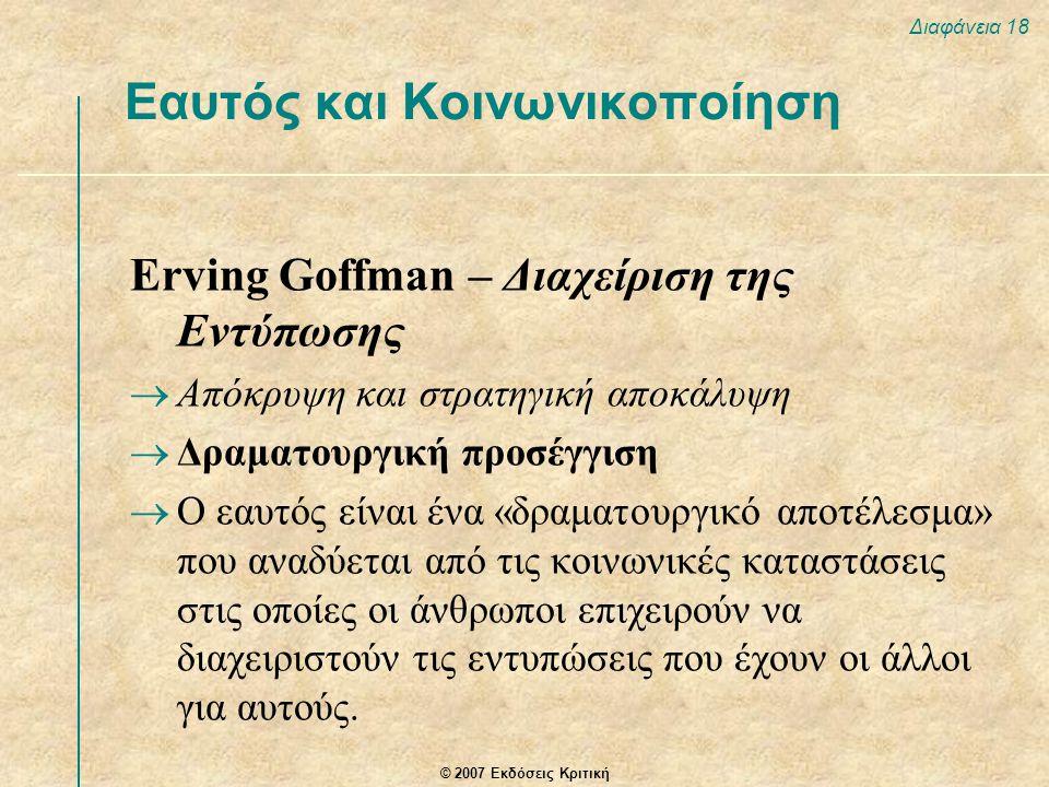 © 2007 Εκδόσεις Κριτική Διαφάνεια 18 Erving Goffman – Διαχείριση της Εντύπωσης  Απόκρυψη και στρατηγική αποκάλυψη  Δραματουργική προσέγγιση  Ο εαυτός είναι ένα «δραματουργικό αποτέλεσμα» που αναδύεται από τις κοινωνικές καταστάσεις στις οποίες οι άνθρωποι επιχειρούν να διαχειριστούν τις εντυπώσεις που έχουν οι άλλοι για αυτούς.