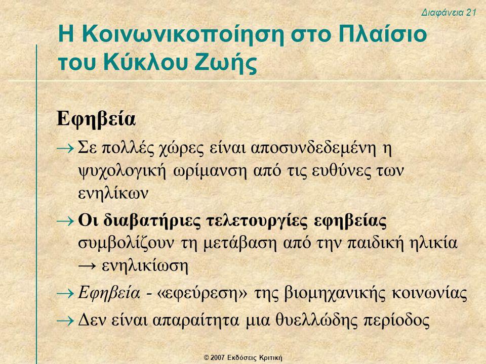 © 2007 Εκδόσεις Κριτική Διαφάνεια 21 Εφηβεία  Σε πολλές χώρες είναι αποσυνδεδεμένη η ψυχολογική ωρίμανση από τις ευθύνες των ενηλίκων  Οι διαβατήριες τελετουργίες εφηβείας συμβολίζουν τη μετάβαση από την παιδική ηλικία → ενηλικίωση  Εφηβεία - «εφεύρεση» της βιομηχανικής κοινωνίας  Δεν είναι απαραίτητα μια θυελλώδης περίοδος Η Κοινωνικοποίηση στο Πλαίσιο του Κύκλου Ζωής