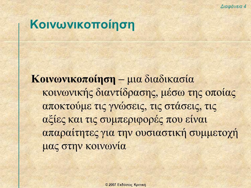 © 2007 Εκδόσεις Κριτική Διαφάνεια 4 Κοινωνικοποίηση – μια διαδικασία κοινωνικής διαντίδρασης, μέσω της οποίας αποκτούμε τις γνώσεις, τις στάσεις, τις