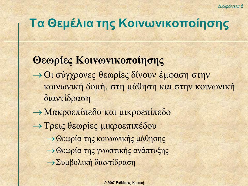 © 2007 Εκδόσεις Κριτική Διαφάνεια 6 Θεωρίες Κοινωνικοποίησης  Οι σύγχρονες θεωρίες δίνουν έμφαση στην κοινωνική δομή, στη μάθηση και στην κοινωνική δ
