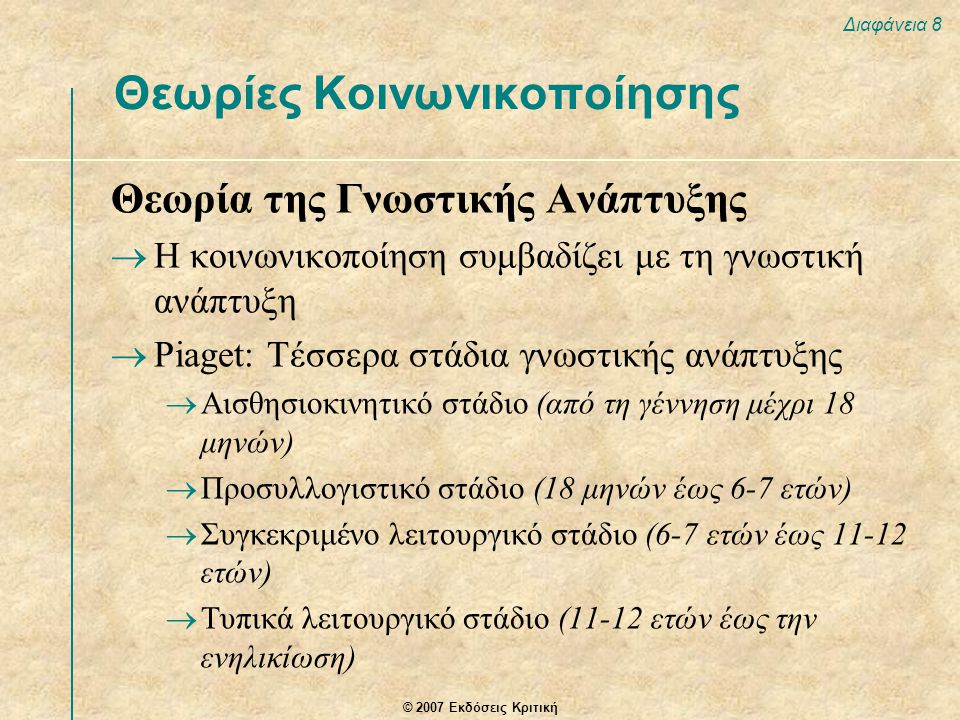 © 2007 Εκδόσεις Κριτική Διαφάνεια 8 Θεωρία της Γνωστικής Ανάπτυξης  Η κοινωνικοποίηση συμβαδίζει με τη γνωστική ανάπτυξη  Piaget: Τέσσερα στάδια γνω