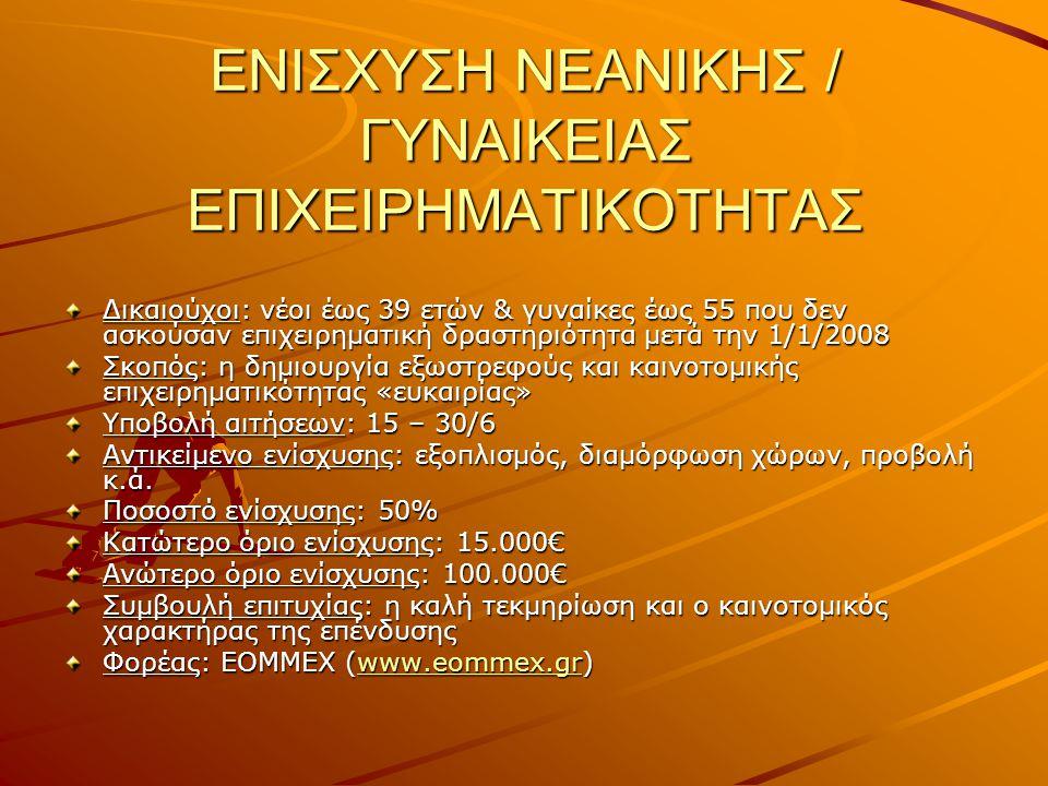 ΕΝΙΣΧΥΣΗ ΝΕΑΝΙΚΗΣ / ΓΥΝΑΙΚΕΙΑΣ ΕΠΙΧΕΙΡΗΜΑΤΙΚΟΤΗΤΑΣ Δικαιούχοι: νέοι έως 39 ετών & γυναίκες έως 55 που δεν ασκούσαν επιχειρηματική δραστηριότητα μετά την 1/1/2008 Σκοπός: η δημιουργία εξωστρεφούς και καινοτομικής επιχειρηματικότητας «ευκαιρίας» Υποβολή αιτήσεων: 15 – 30/6 Αντικείμενο ενίσχυσης: εξοπλισμός, διαμόρφωση χώρων, προβολή κ.ά.