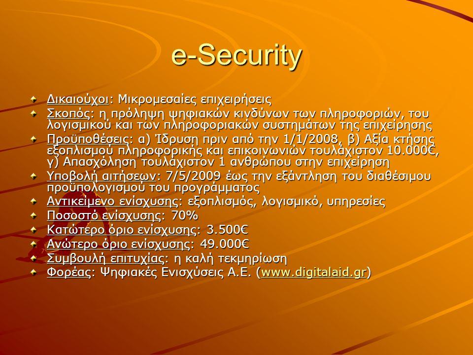 e-Security Δικαιούχοι: Μικρομεσαίες επιχειρήσεις Σκοπός: η πρόληψη ψηφιακών κινδύνων των πληροφοριών, του λογισμικού και των πληροφοριακών συστημάτων της επιχείρησης Προϋποθέσεις: α) Ίδρυση πριν από την 1/1/2008, β) Αξία κτήσης εξοπλισμού πληροφορικής και επικοινωνιών τουλάχιστον 10.000€, γ) Απασχόληση τουλάχιστον 1 ανθρώπου στην επιχείρηση Υποβολή αιτήσεων: 7/5/2009 έως την εξάντληση του διαθέσιμου προϋπολογισμού του προγράμματος Αντικείμενο ενίσχυσης: εξοπλισμός, λογισμικό, υπηρεσίες Ποσοστό ενίσχυσης: 70% Κατώτερο όριο ενίσχυσης: 3.500€ Ανώτερο όριο ενίσχυσης: 49.000€ Συμβουλή επιτυχίας: η καλή τεκμηρίωση Φορέας: Ψηφιακές Ενισχύσεις Α.Ε.