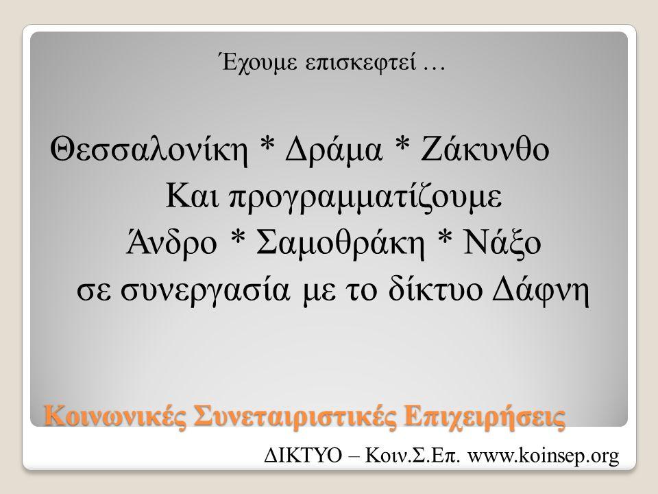 Κοινωνικές Συνεταιριστικές Επιχειρήσεις Έχουμε επισκεφτεί … Θεσσαλονίκη * Δράμα * Ζάκυνθο Και προγραμματίζουμε Άνδρο * Σαμοθράκη * Νάξο σε συνεργασία