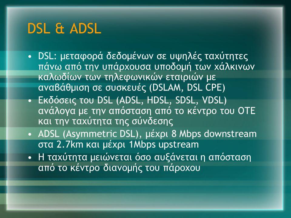 DSL & ADSL •DSL: μεταφορά δεδομένων σε υψηλές ταχύτητες πάνω από την υπάρχουσα υποδομή των χάλκινων καλωδίων των τηλεφωνικών εταιριών με αναβάθμιση σε