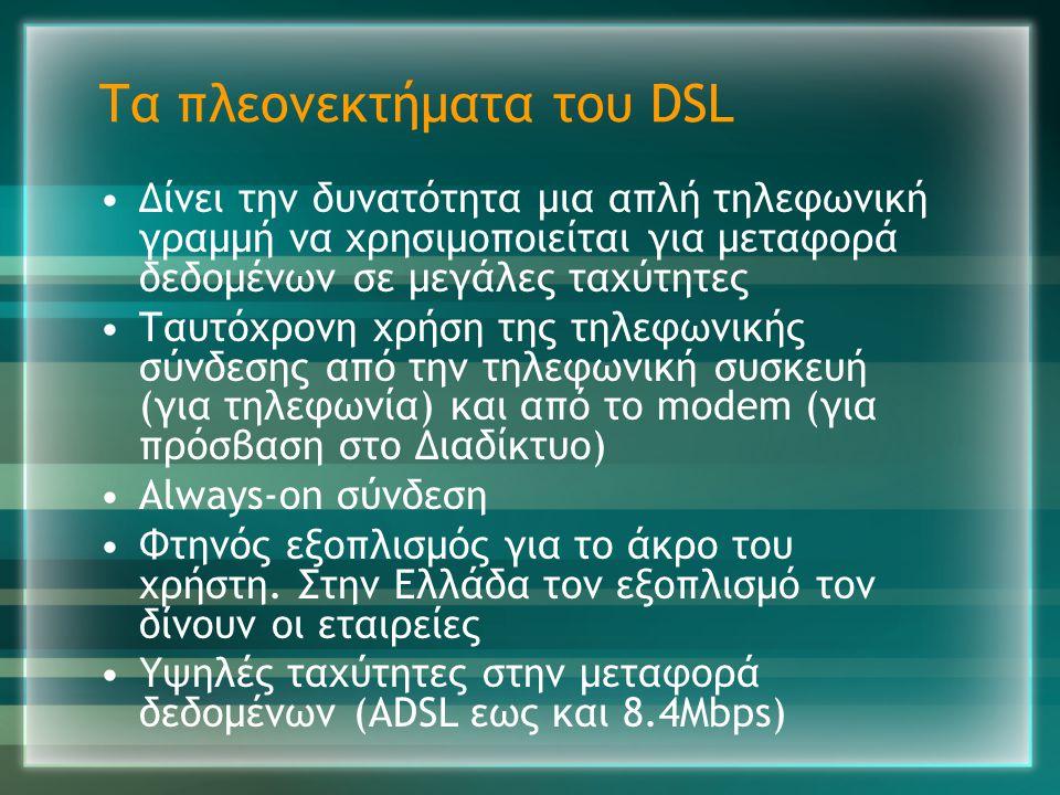 Τα πλεονεκτήματα του DSL •Δίνει την δυνατότητα μια απλή τηλεφωνική γραμμή να χρησιμοποιείται για μεταφορά δεδομένων σε μεγάλες ταχύτητες •Ταυτόχρονη χ