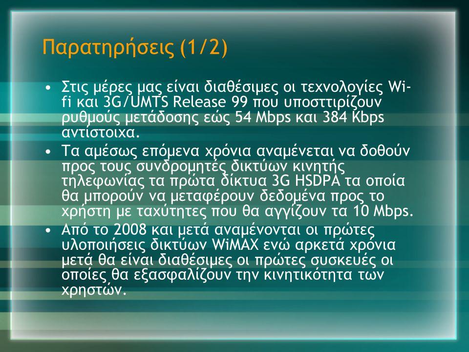 Παρατηρήσεις (1/2) •Στις μέρες μας είναι διαθέσιμες οι τεχνολογίες Wi- fi και 3G/UMTS Release 99 που υποσττιρίζουν ρυθμούς μετάδοσης εώς 54 Mbps και 3