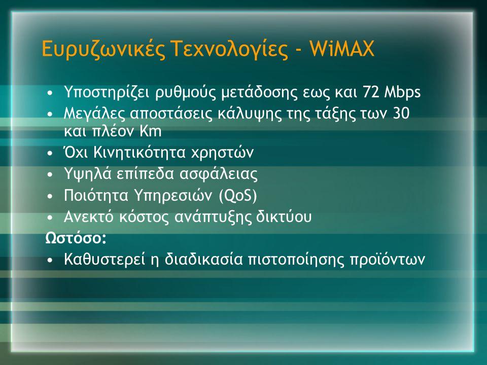 Ευρυζωνικές Τεχνολογίες - WiMAX •Υποστηρίζει ρυθμούς μετάδοσης εως και 72 Mbps •Μεγάλες αποστάσεις κάλυψης της τάξης των 30 και πλέον Km •Όχι Κινητικό