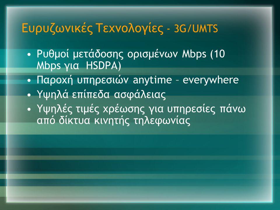 Ευρυζωνικές Τεχνολογίες - 3G/UMTS •Ρυθμοί μετάδοσης ορισμένων Mbps (10 Mbps για HSDPA) •Παροχή υπηρεσιών anytime – everywhere •Υψηλά επίπεδα ασφάλειας