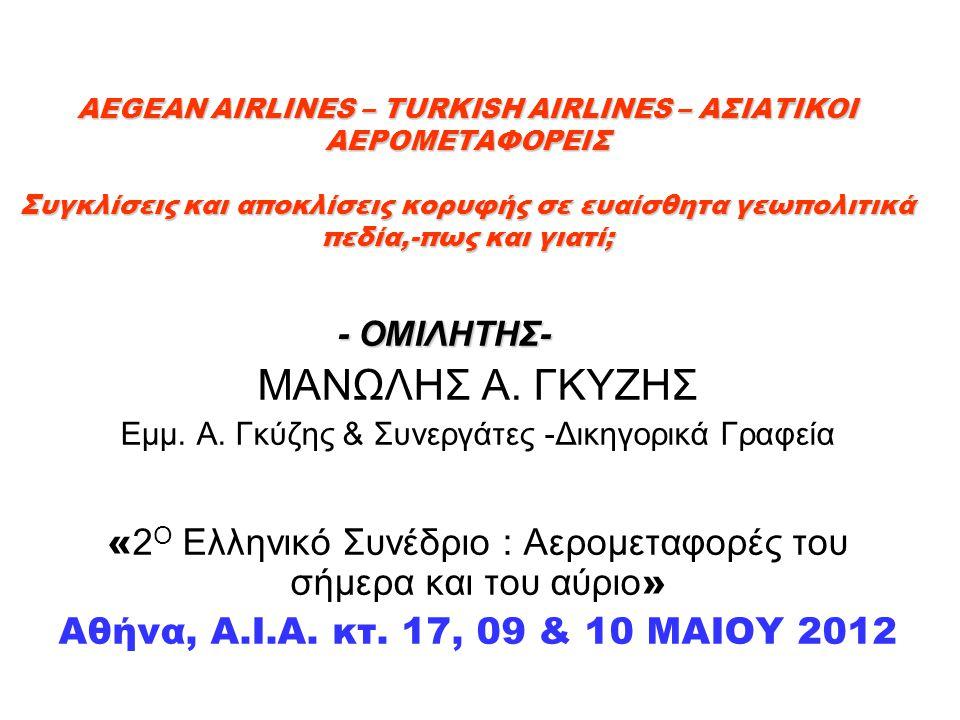 AEGEAN AIRLINES – TURKISH AIRLINES – ΑΣΙΑΤΙΚΟΙ ΑΕΡΟΜΕΤΑΦΟΡΕΙΣ Συγκλίσεις και αποκλίσεις κορυφής σε ευαίσθητα γεωπολιτικά πεδία,-πως και γιατί; AEGEAN AIRLINES – TURKISH AIRLINES – ΑΣΙΑΤΙΚΟΙ ΑΕΡΟΜΕΤΑΦΟΡΕΙΣ Συγκλίσεις και αποκλίσεις κορυφής σε ευαίσθητα γεωπολιτικά πεδία,-πως και γιατί; - ΟΜΙΛΗΤΗΣ- - ΟΜΙΛΗΤΗΣ- ΜΑΝΩΛΗΣ Α.