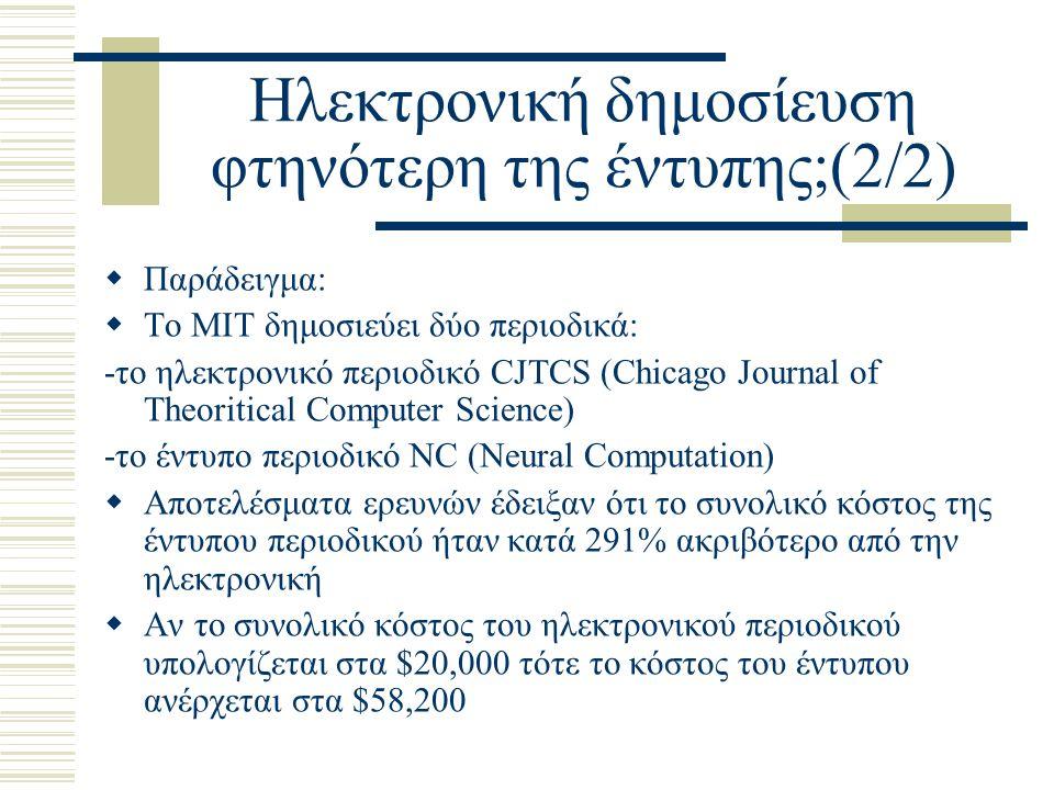 Ηλεκτρονική δημοσίευση φτηνότερη της έντυπης;(2/2)  Παράδειγμα:  Το ΜΙΤ δημοσιεύει δύο περιοδικά: -το ηλεκτρονικό περιοδικό CJTCS (Chicago Journal of Theoritical Computer Science) -το έντυπο περιοδικό NC (Neural Computation)  Αποτελέσματα ερευνών έδειξαν ότι το συνολικό κόστος της έντυπου περιοδικού ήταν κατά 291% ακριβότερο από την ηλεκτρονική  Αν το συνολικό κόστος του ηλεκτρονικού περιοδικού υπολογίζεται στα $20,000 τότε το κόστος του έντυπου ανέρχεται στα $58,200