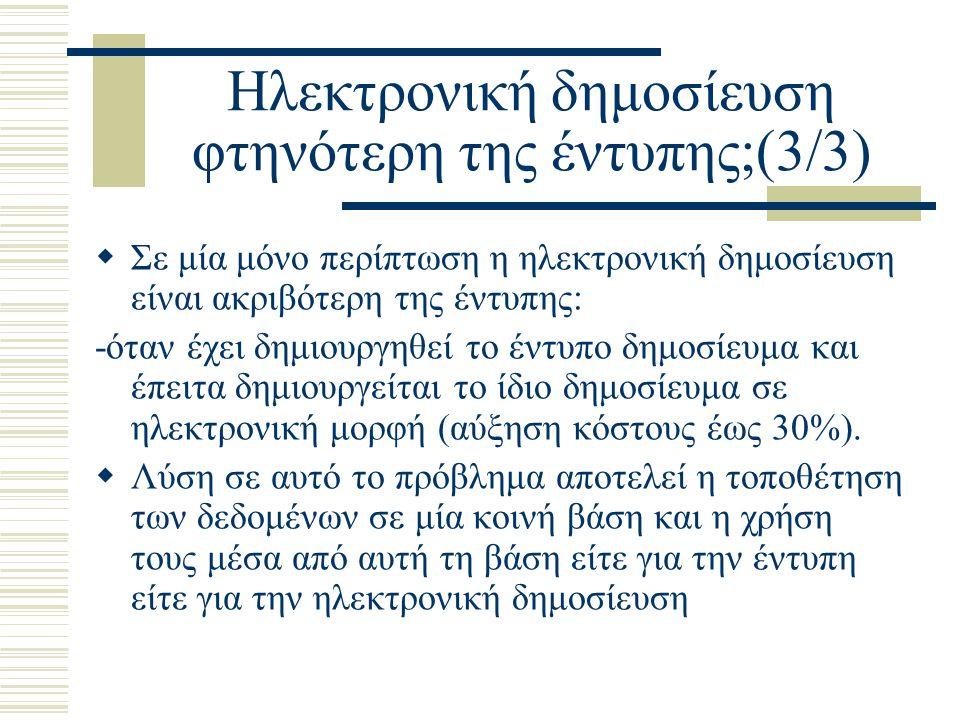 Ηλεκτρονική δημοσίευση φτηνότερη της έντυπης;(3/3)  Σε μία μόνο περίπτωση η ηλεκτρονική δημοσίευση είναι ακριβότερη της έντυπης: -όταν έχει δημιουργηθεί το έντυπο δημοσίευμα και έπειτα δημιουργείται το ίδιο δημοσίευμα σε ηλεκτρονική μορφή (αύξηση κόστους έως 30%).