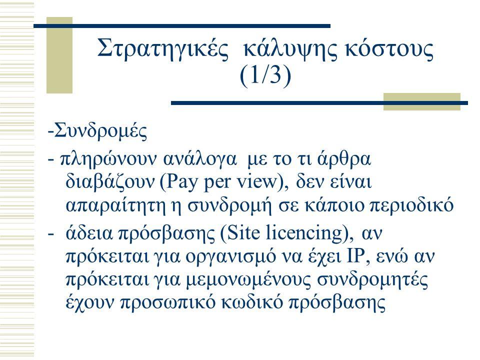 Στρατηγικές κάλυψης κόστους (1/3) -Συνδρομές - πληρώνουν ανάλογα με το τι άρθρα διαβάζουν (Pay per view), δεν είναι απαραίτητη η συνδρομή σε κάποιο περιοδικό -άδεια πρόσβασης (Site licencing), αν πρόκειται για οργανισμό να έχει ΙΡ, ενώ αν πρόκειται για μεμονωμένους συνδρομητές έχουν προσωπικό κωδικό πρόσβασης