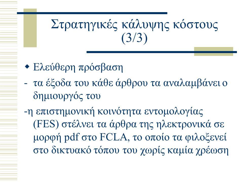 Στρατηγικές κάλυψης κόστους (3/3)  Ελεύθερη πρόσβαση -τα έξοδα του κάθε άρθρου τα αναλαμβάνει ο δημιουργός του -η επιστημονική κοινότητα εντομολογίας (FES) στέλνει τα άρθρα της ηλεκτρονικά σε μορφή pdf στο FCLA, το οποίο τα φιλοξενεί στο δικτυακό τόπου του χωρίς καμία χρέωση