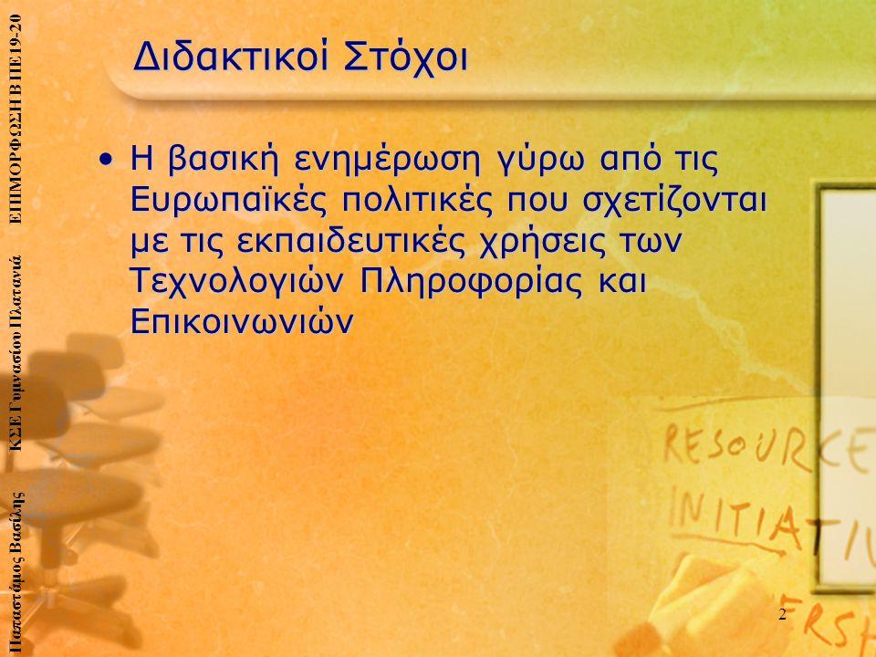 Διδακτικοί Στόχοι •Η βασική ενημέρωση γύρω από τις Ευρωπαϊκές πολιτικές που σχετίζονται με τις εκπαιδευτικές χρήσεις των Τεχνολογιών Πληροφορίας και Επικοινωνιών 2 Παπαστάμος Βασίλης ΚΣΕ Γυμνασίου Πλατανιά ΕΠΙΜΟΡΦΩΣΗ Β ΠΕ19-20