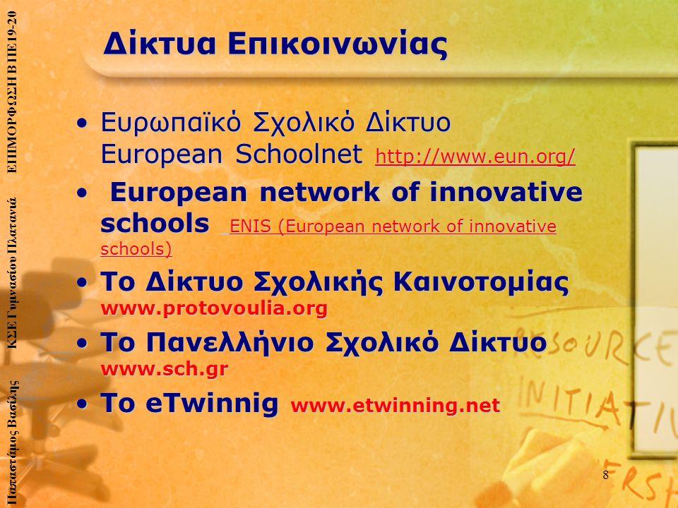 Δίκτυα Επικοινωνίας •Ευρωπαϊκό Σχολικό Δίκτυο European Schoolnet http://www.eun.org/ • European network of innovative schools ENIS (European network of innovative schools) •Το Δίκτυο Σχολικής Καινοτομίας www.protovoulia.org •Το Πανελλήνιο Σχολικό Δίκτυο www.sch.gr •To eTwinnig www.etwinning.net 8 Παπαστάμος Βασίλης ΚΣΕ Γυμνασίου Πλατανιά ΕΠΙΜΟΡΦΩΣΗ Β ΠΕ19-20
