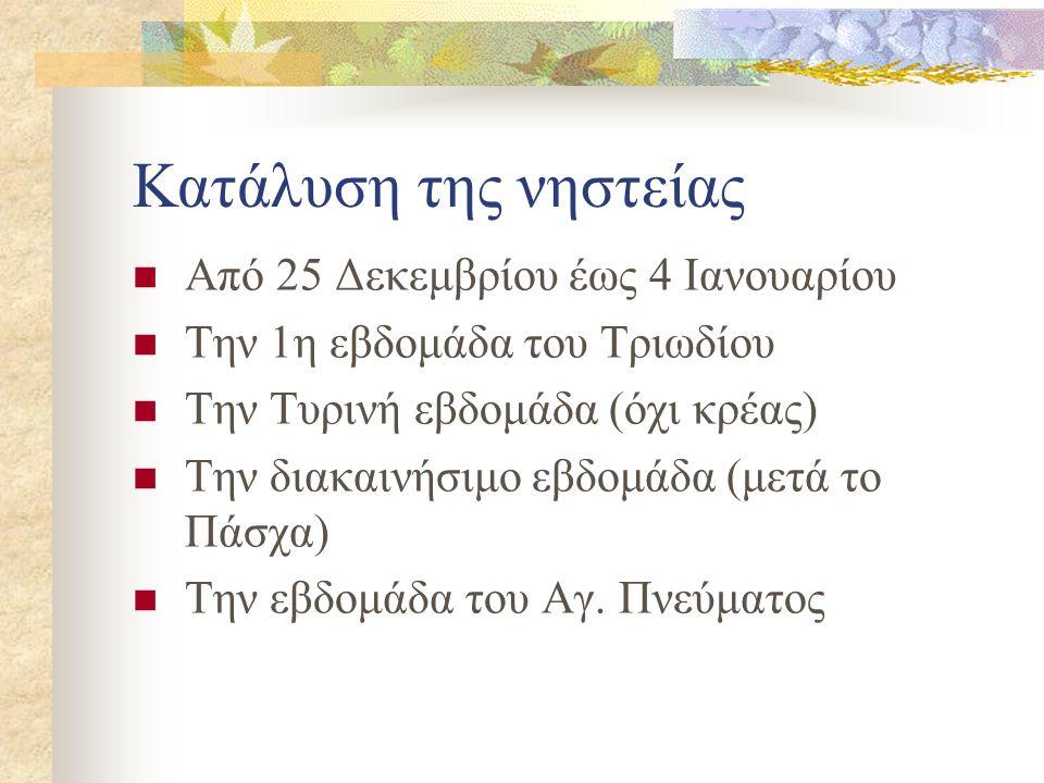 Κατάλυση της νηστείας  Από 25 Δεκεμβρίου έως 4 Ιανουαρίου  Την 1η εβδομάδα του Τριωδίου  Την Τυρινή εβδομάδα (όχι κρέας)  Την διακαινήσιμο εβδομάδα (μετά το Πάσχα)  Την εβδομάδα του Αγ.