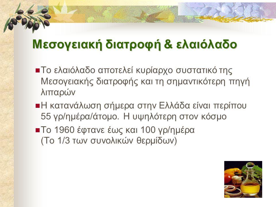 Μεσογειακή διατροφή & ελαιόλαδο  Το ελαιόλαδο αποτελεί κυρίαρχο συστατικό της Μεσογειακής διατροφής και τη σημαντικότερη πηγή λιπαρών  Η κατανάλωση σήμερα στην Ελλάδα είναι περίπου 55 γρ/ημέρα/άτομο.