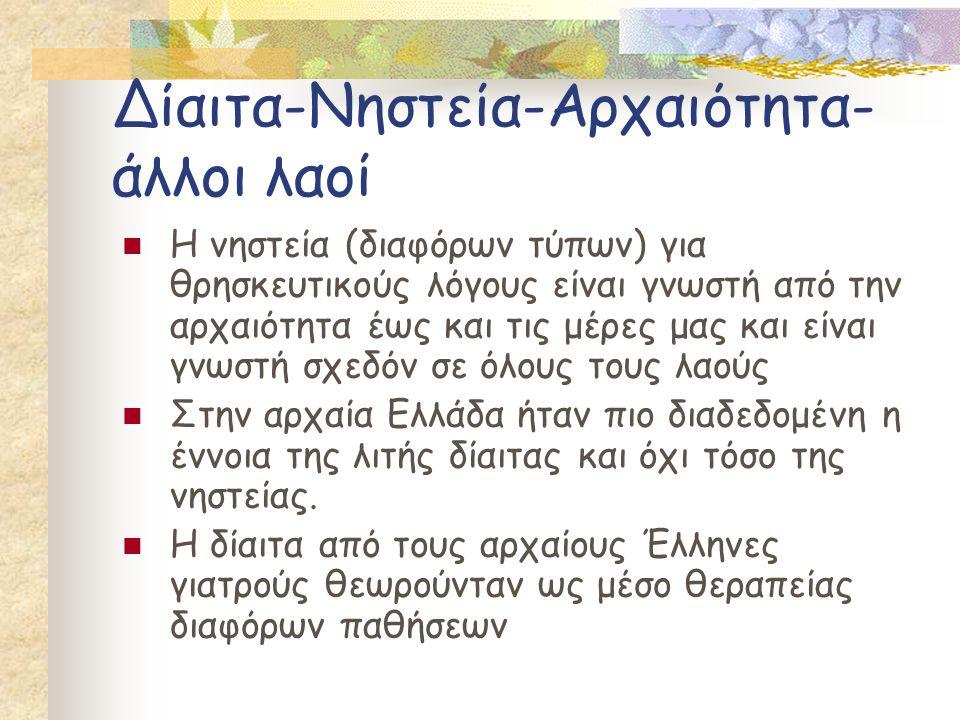 Δίαιτα-Νηστεία-Αρχαιότητα- άλλοι λαοί  Η νηστεία (διαφόρων τύπων) για θρησκευτικούς λόγους είναι γνωστή από την αρχαιότητα έως και τις μέρες μας και είναι γνωστή σχεδόν σε όλους τους λαούς  Στην αρχαία Ελλάδα ήταν πιο διαδεδομένη η έννοια της λιτής δίαιτας και όχι τόσο της νηστείας.