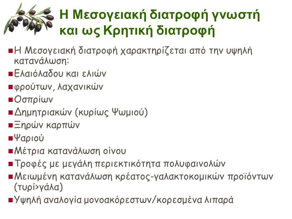 Η Μεσογειακή διατροφή γνωστή και ως Κρητική διατροφή  Η Μεσογειακή διατροφή χαρακτηρίζεται από την υψηλή κατανάλωση:  Ελαιόλαδου και ελιών  φρούτων, λαχανικών  Οσπρίων  Δημητριακών (κυρίως Ψωμιού)  Ξηρών καρπών  Ψαριού  Μέτρια κατανάλωση οίνου  Τροφές με μεγάλη περιεκτικότητα πολυφαινολών  Μειωμένη κατανάλωση κρέατος-γαλακτοκομικών προϊόντων (τυρί>γάλα)  Υψηλή αναλογία μονοακόρεστων/κορεσμένα λιπαρά