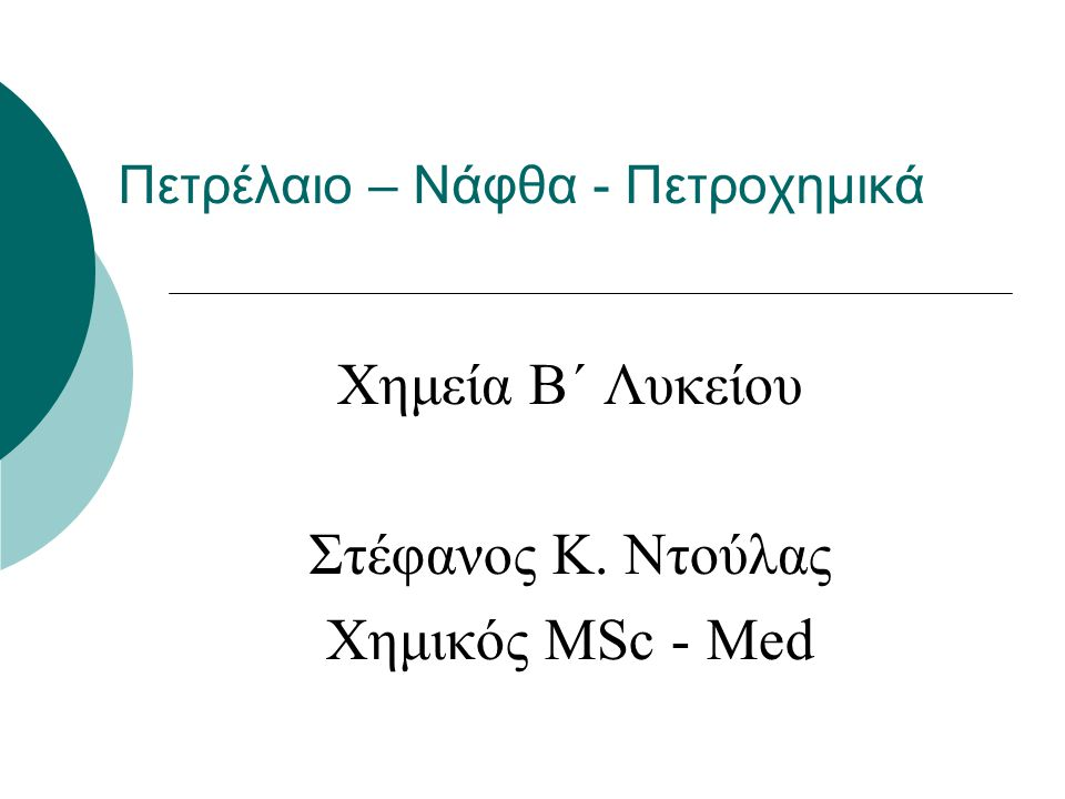 Πετρέλαιο – Νάφθα - Πετροχημικά Χημεία Β΄ Λυκείου Στέφανος Κ. Ντούλας Χημικός ΜSc - Med