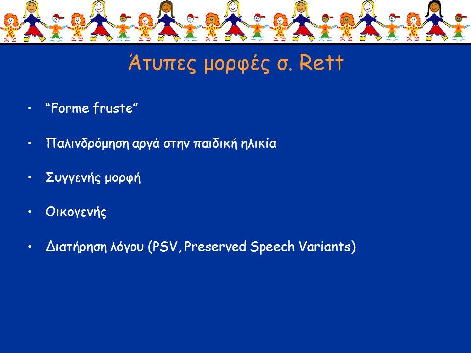 """Άτυπες μορφές σ. Rett •""""Forme fruste"""" •Παλινδρόμηση αργά στην παιδική ηλικία •Συγγενής μορφή •Οικογενής •Διατήρηση λόγου (PSV, Preserved Speech Varian"""