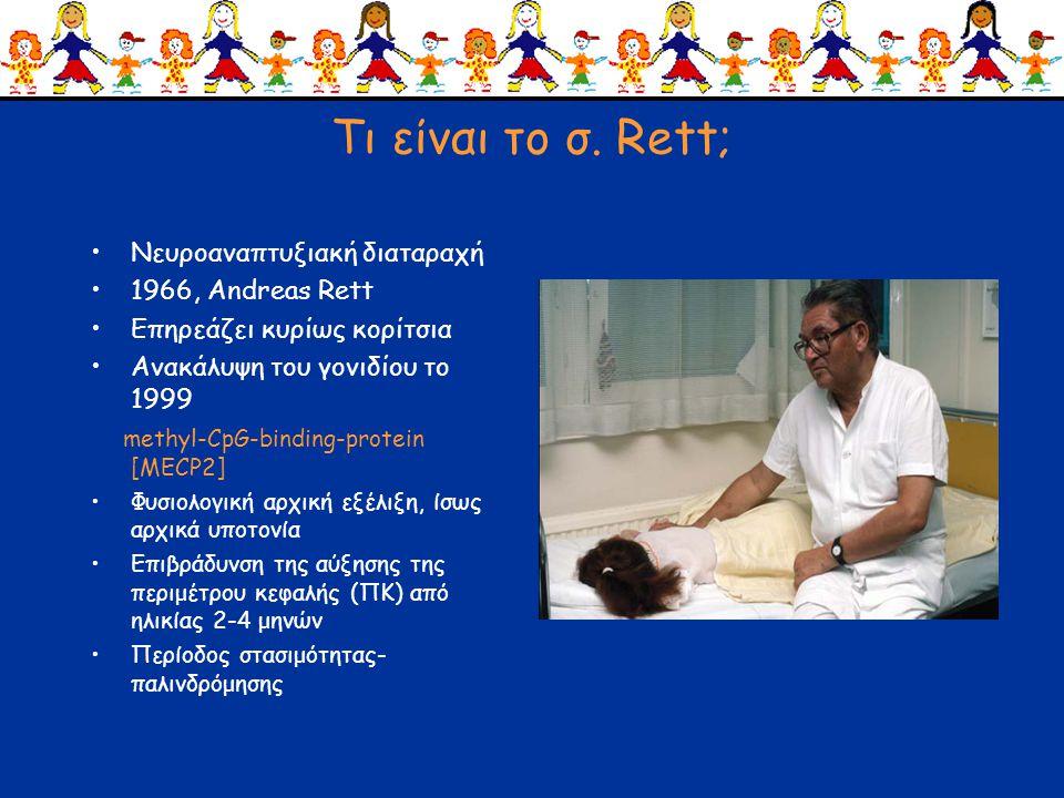 Τι είναι το σ. Rett; •Νευροαναπτυξιακή διαταραχή •1966, Andreas Rett •Επηρεάζει κυρίως κορίτσια •Ανακάλυψη του γονιδίου το 1999 methyl-CpG-binding-pro