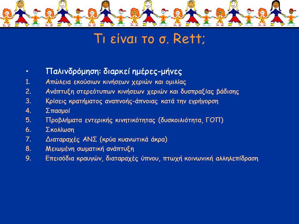Τι είναι το σ. Rett; •Παλινδρόμηση: διαρκεί ημέρες-μήνες 1.Απώλεια εκούσιων κινήσεων χεριών και ομιλίας 2.Ανάπτυξη στερεότυπων κινήσεων χεριών και δυσ
