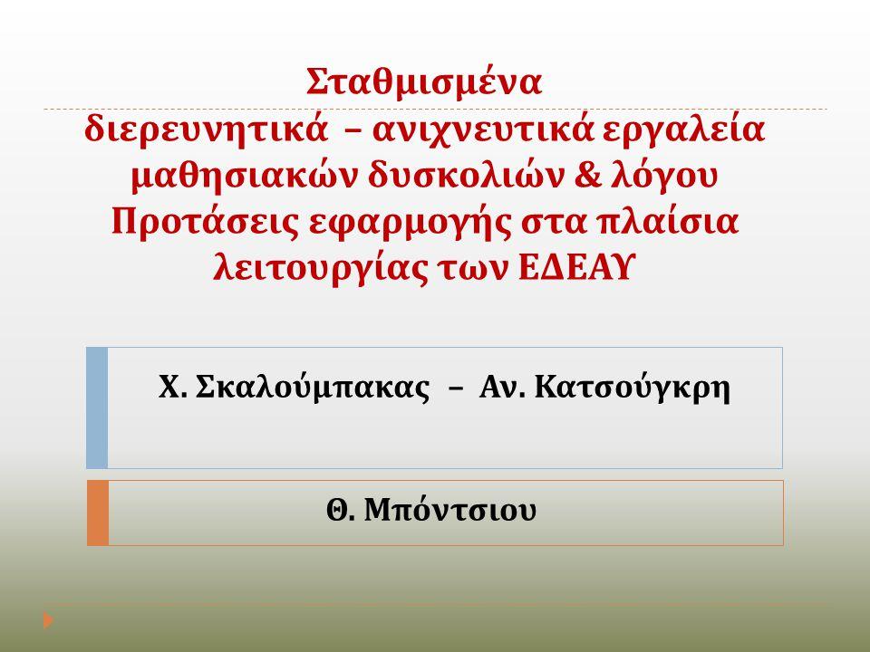 Σταθμισμένα διερευνητικά – ανιχνευτικά εργαλεία μαθησιακών δυσκολιών & λόγου Προτάσεις εφαρμογής στα πλαίσια λειτουργίας των ΕΔΕΑΥ Χ. Σκαλούμπακας – Α