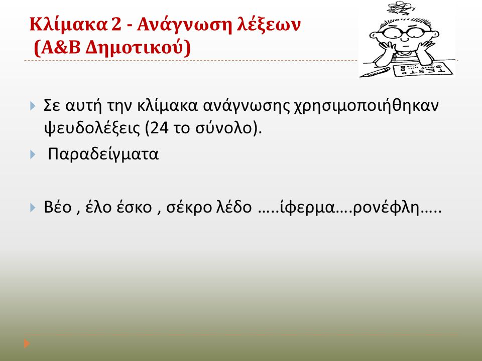 Κλίμακα 2 - Ανάγνωση λέξεων ( Α & Β Δημοτικού )  Σε αυτή την κλίμακα ανάγνωσης χρησιμοποιήθηκαν ψευδολέξεις (24 το σύνολο ).  Παραδείγματα  Βέο, έλ