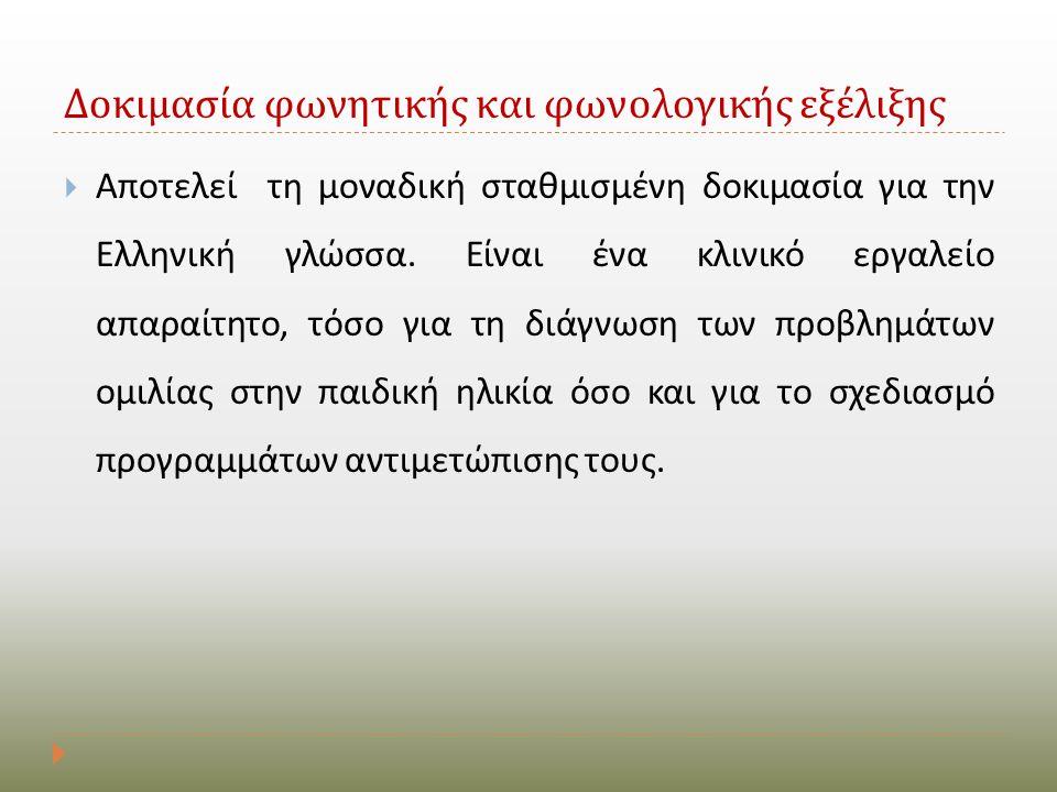 Δοκιμασία φωνητικής και φωνολογικής εξέλιξης  Αποτελεί τη μοναδική σταθμισμένη δοκιμασία για την Ελληνική γλώσσα. Είναι ένα κλινικό εργαλείο απαραίτη