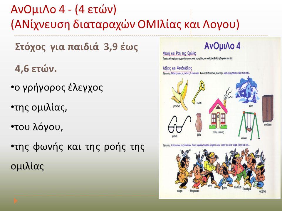 Στόχος για παιδιά 3,9 έως 4,6 ετών. ΑνΟμιΛο 4 - (4 ετών) (ΑΝίχνευση διαταραχών ΟΜΙλίας και Λογου) • ο γρήγορος έλεγχος • της ομιλίας, • του λόγου, • τ