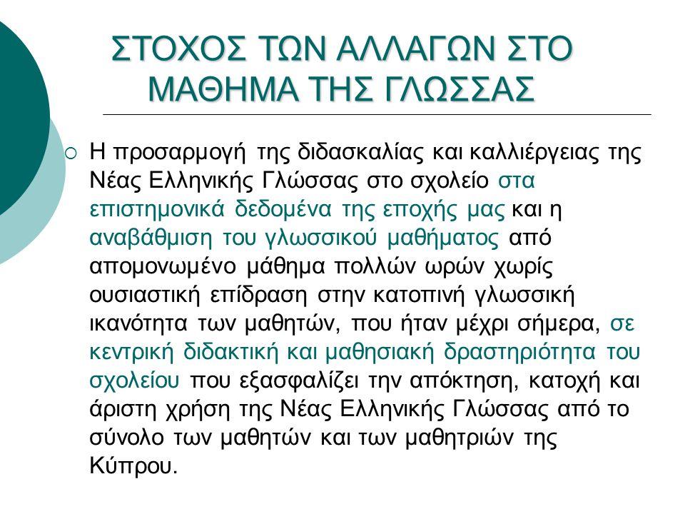  Η προσαρμογή της διδασκαλίας και καλλιέργειας της Νέας Ελληνικής Γλώσσας στο σχολείο στα επιστημονικά δεδομένα της εποχής μας και η αναβάθμιση του γλωσσικού μαθήματος από απομονωμένο μάθημα πολλών ωρών χωρίς ουσιαστική επίδραση στην κατοπινή γλωσσική ικανότητα των μαθητών, που ήταν μέχρι σήμερα, σε κεντρική διδακτική και μαθησιακή δραστηριότητα του σχολείου που εξασφαλίζει την απόκτηση, κατοχή και άριστη χρήση της Νέας Ελληνικής Γλώσσας από το σύνολο των μαθητών και των μαθητριών της Κύπρου.