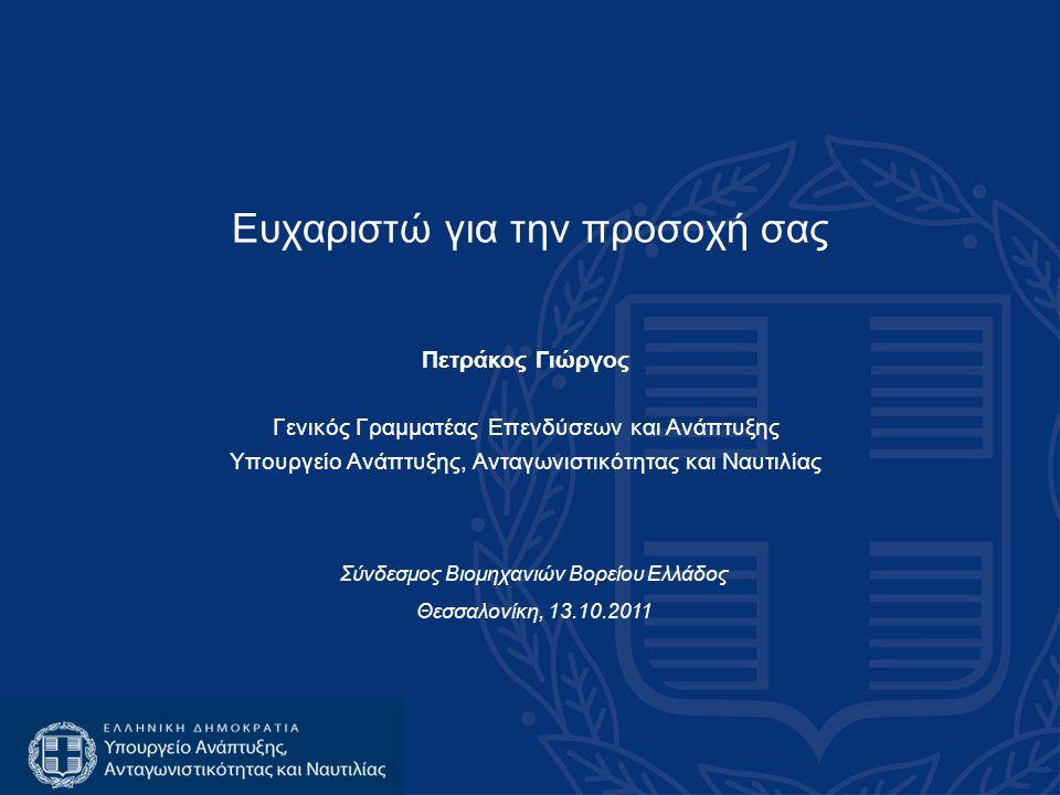 Ευχαριστώ για την προσοχή σας Πετράκος Γιώργος Γενικός Γραμματέας Επενδύσεων και Ανάπτυξης Υπουργείο Ανάπτυξης, Ανταγωνιστικότητας και Ναυτιλίας Σύνδεσμος Βιομηχανιών Βορείου Ελλάδος Θεσσαλονίκη, 13.10.2011