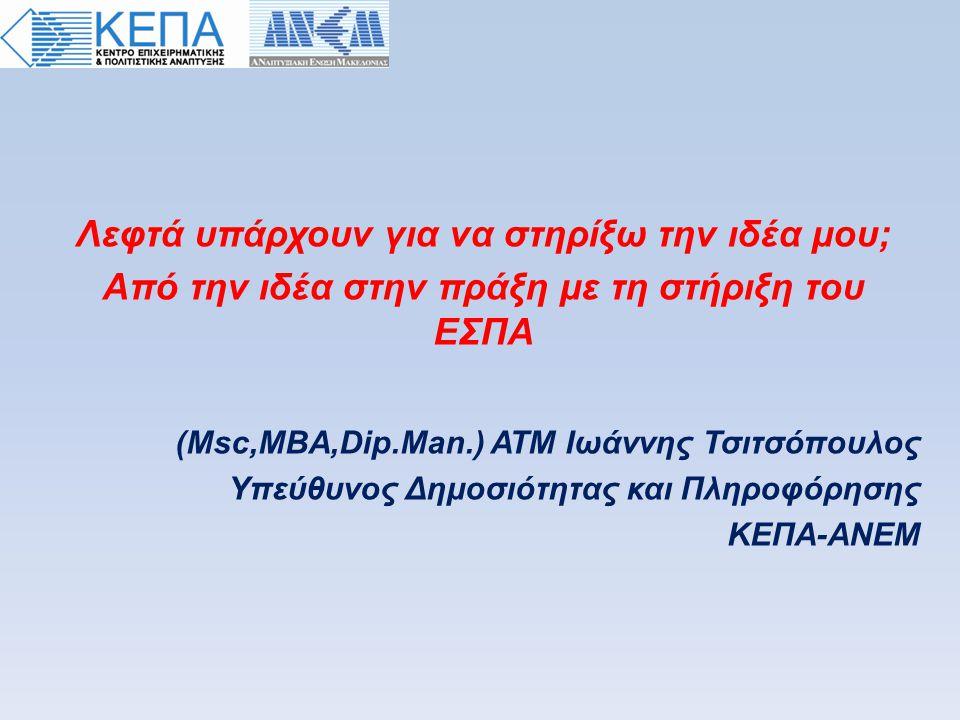 Λεφτά υπάρχουν για να στηρίξω την ιδέα μου; Aπό την ιδέα στην πράξη με τη στήριξη του ΕΣΠΑ (Msc,MBA,Dip.Man.) ΑΤΜ Iωάννης Τσιτσόπουλος Υπεύθυνος Δημοσιότητας και Πληροφόρησης ΚΕΠΑ-ΑΝΕΜ