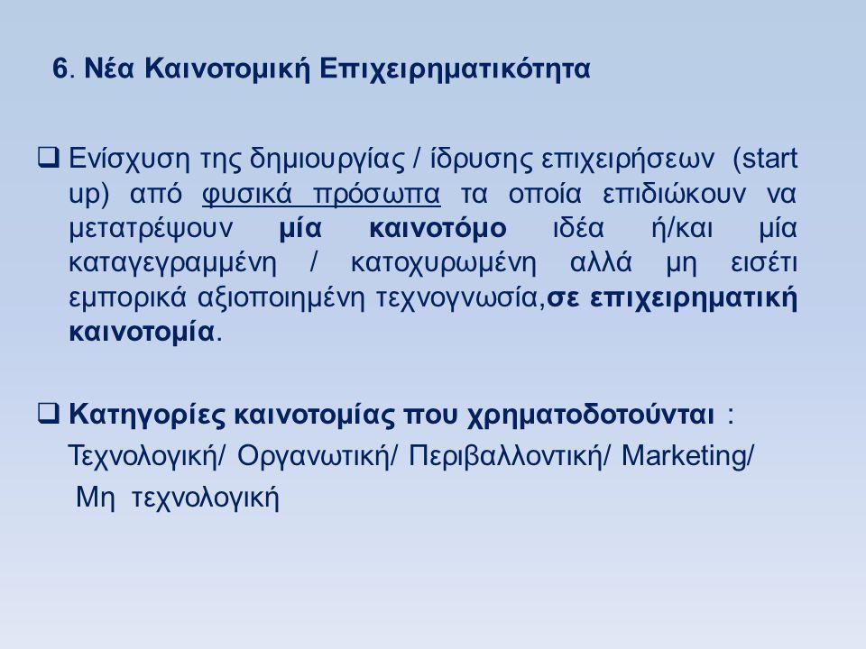 6. Νέα Καινοτομική Επιχειρηματικότητα  Ενίσχυση της δημιουργίας / ίδρυσης επιχειρήσεων (start up) από φυσικά πρόσωπα τα οποία επιδιώκουν να μετατρέψο