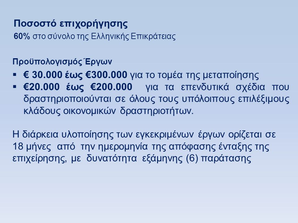 Προϋπολογισμός Έργων  € 30.000 έως €300.000 για το τομέα της μεταποίησης  €20.000 έως €200.000 για τα επενδυτικά σχέδια που δραστηριοποιούνται σε όλους τους υπόλοιπους επιλέξιμους κλάδους οικονομικών δραστηριοτήτων.