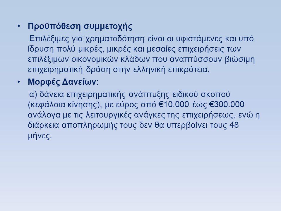 •Προϋπόθεση συμμετοχής Επιλέξιμες για χρηματοδότηση είναι οι υφιστάμενες και υπό ίδρυση πολύ μικρές, μικρές και μεσαίες επιχειρήσεις των επιλέξιμων οικονομικών κλάδων που αναπτύσσουν βιώσιμη επιχειρηματική δράση στην ελληνική επικράτεια.