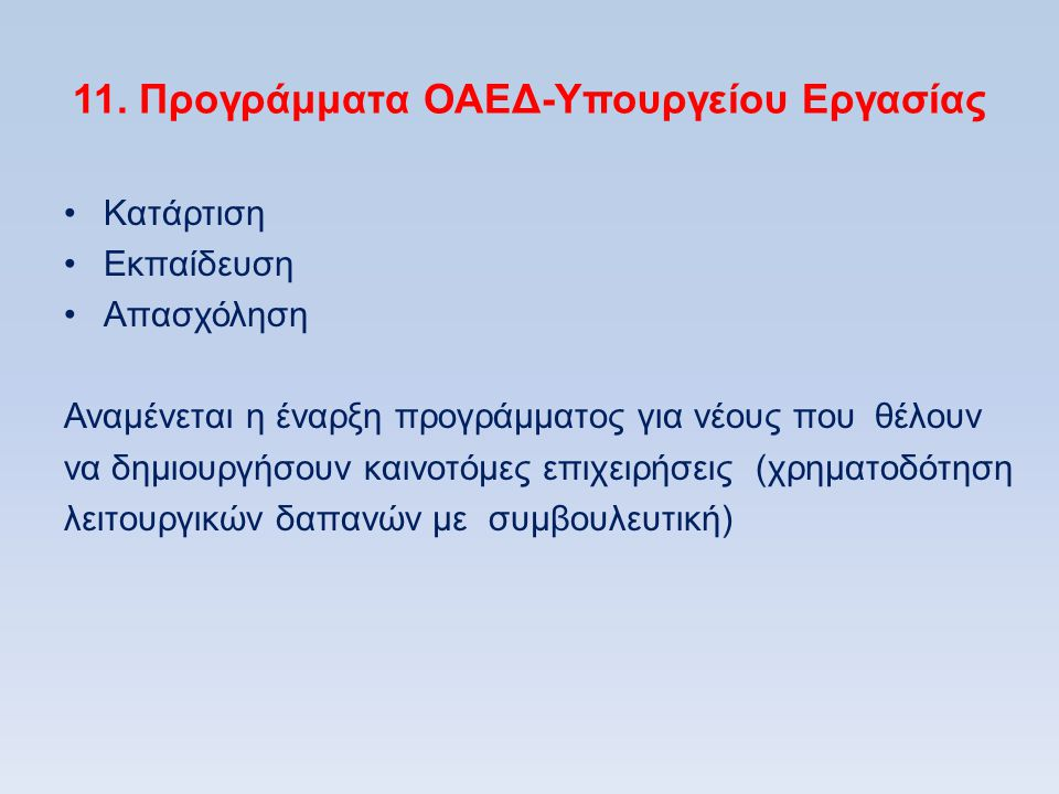 11. Προγράμματα ΟΑΕΔ-Υπουργείου Εργασίας •Κατάρτιση •Εκπαίδευση •Απασχόληση Αναμένεται η έναρξη προγράμματος για νέους που θέλουν να δημιουργήσουν και