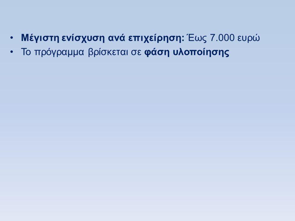 •Μέγιστη ενίσχυση ανά επιχείρηση: Έως 7.000 ευρώ •Το πρόγραμμα βρίσκεται σε φάση υλοποίησης