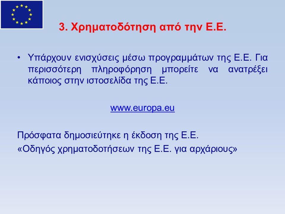 3. Χρηματοδότηση από την Ε.Ε. •Υπάρχουν ενισχύσεις μέσω προγραμμάτων της Ε.Ε. Για περισσότερη πληροφόρηση μπορείτε να ανατρέξει κάποιος στην ιστοσελίδ