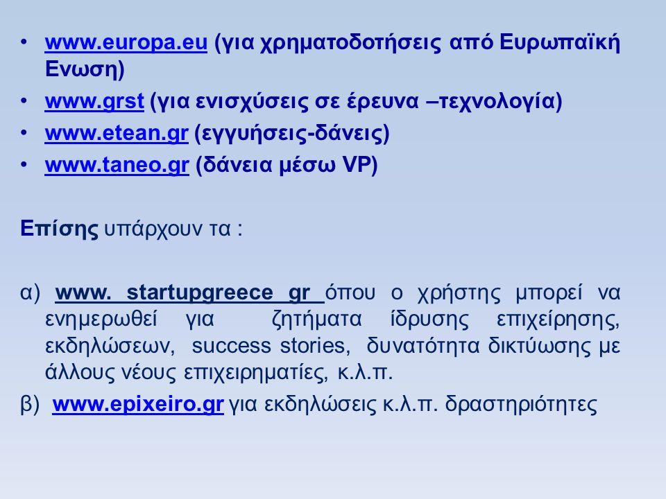 •www.europa.eu (για χρηματοδοτήσεις από Ευρωπαϊκή Ενωση)www.europa.eu •www.grst (για ενισχύσεις σε έρευνα –τεχνολογία)www.grst •www.etean.gr (εγγυήσεις-δάνεις)www.etean.gr •www.taneo.gr (δάνεια μέσω VP)www.taneo.gr Eπίσης υπάρχουν τα : α) www.
