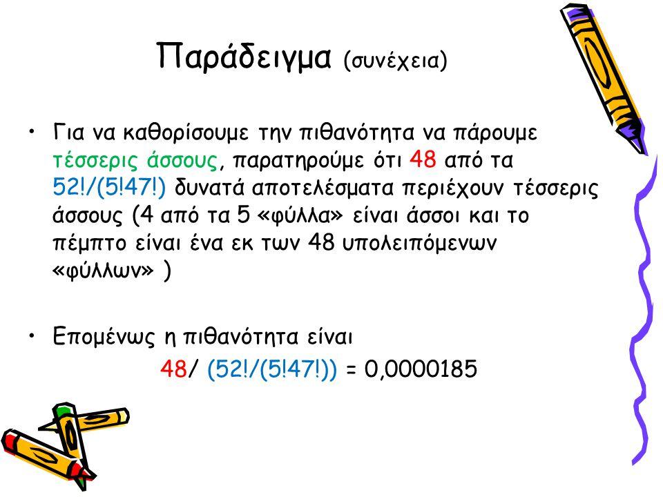 Παράδειγμα (συνέχεια) •Για να καθορίσουμε την πιθανότητα να πάρουμε τέσσερις άσσους, παρατηρούμε ότι 48 από τα 52!/(5!47!) δυνατά αποτελέσματα περιέχο